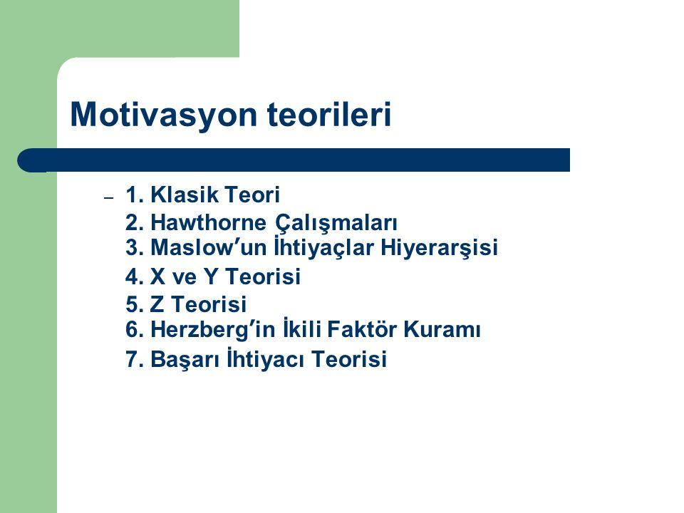 Motivasyon teorileri – 1. Klasik Teori 2. Hawthorne Çalışmaları 3. Maslow'un İhtiyaçlar Hiyerarşisi 4. X ve Y Teorisi 5. Z Teorisi 6. Herzberg'in İkil
