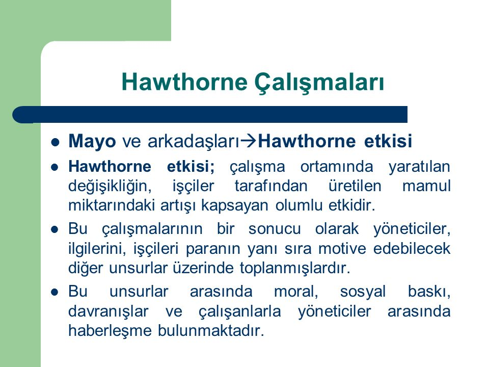Hawthorne Çalışmaları Mayo ve arkadaşları  Hawthorne etkisi Hawthorne etkisi; çalışma ortamında yaratılan değişikliğin, işçiler tarafından üretilen mamul miktarındaki artışı kapsayan olumlu etkidir.