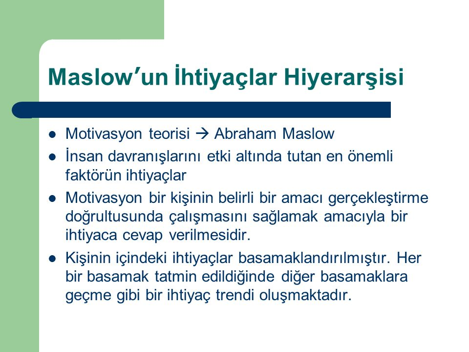 Maslow'un İhtiyaçlar Hiyerarşisi Motivasyon teorisi  Abraham Maslow İnsan davranışlarını etki altında tutan en önemli faktörün ihtiyaçlar Motivasyon bir kişinin belirli bir amacı gerçekleştirme doğrultusunda çalışmasını sağlamak amacıyla bir ihtiyaca cevap verilmesidir.
