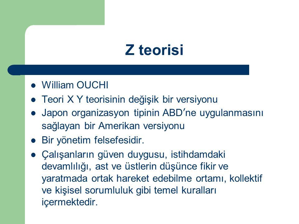 Z teorisi William OUCHI Teori X Y teorisinin değişik bir versiyonu Japon organizasyon tipinin ABD'ne uygulanmasını sağlayan bir Amerikan versiyonu Bir yönetim felsefesidir.