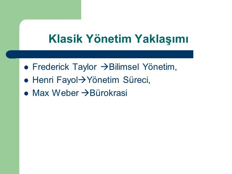 Klasik Yönetim Yaklaşımı Frederick Taylor  Bilimsel Yönetim, Henri Fayol  Yönetim Süreci, Max Weber  Bürokrasi