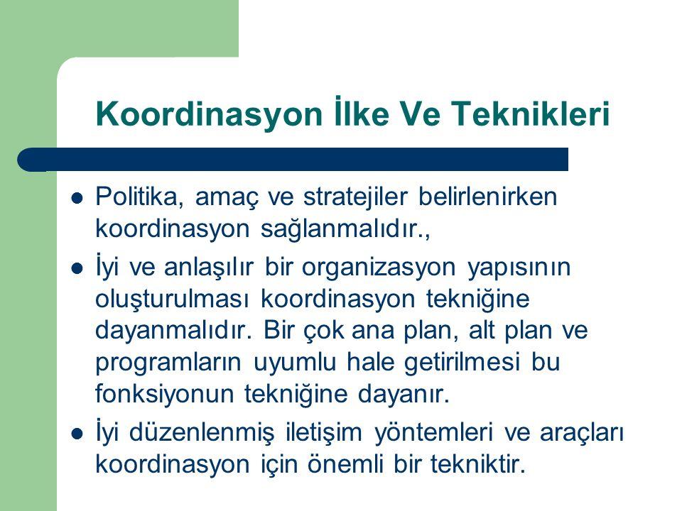 Koordinasyon İlke Ve Teknikleri Politika, amaç ve stratejiler belirlenirken koordinasyon sağlanmalıdır., İyi ve anlaşılır bir organizasyon yapısının o