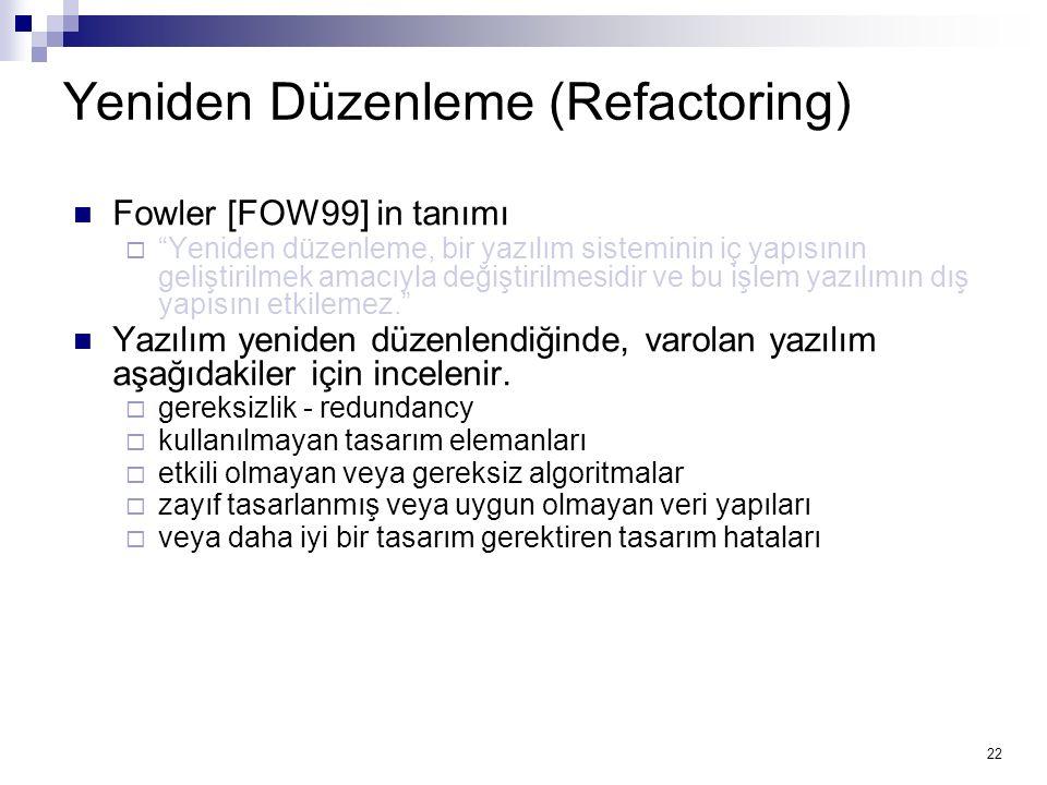 22 Yeniden Düzenleme (Refactoring) Fowler [FOW99] in tanımı  Yeniden düzenleme, bir yazılım sisteminin iç yapısının geliştirilmek amacıyla değiştirilmesidir ve bu işlem yazılımın dış yapısını etkilemez. Yazılım yeniden düzenlendiğinde, varolan yazılım aşağıdakiler için incelenir.