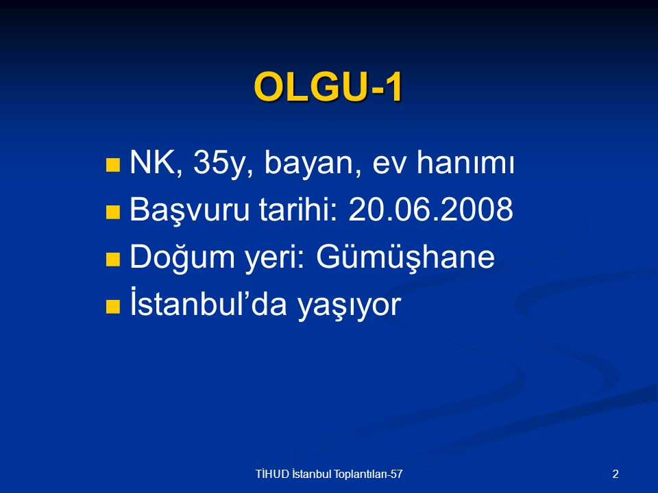2TİHUD İstanbul Toplantıları-57 OLGU-1 NK, 35y, bayan, ev hanımı Başvuru tarihi: 20.06.2008 Doğum yeri: Gümüşhane İstanbul'da yaşıyor