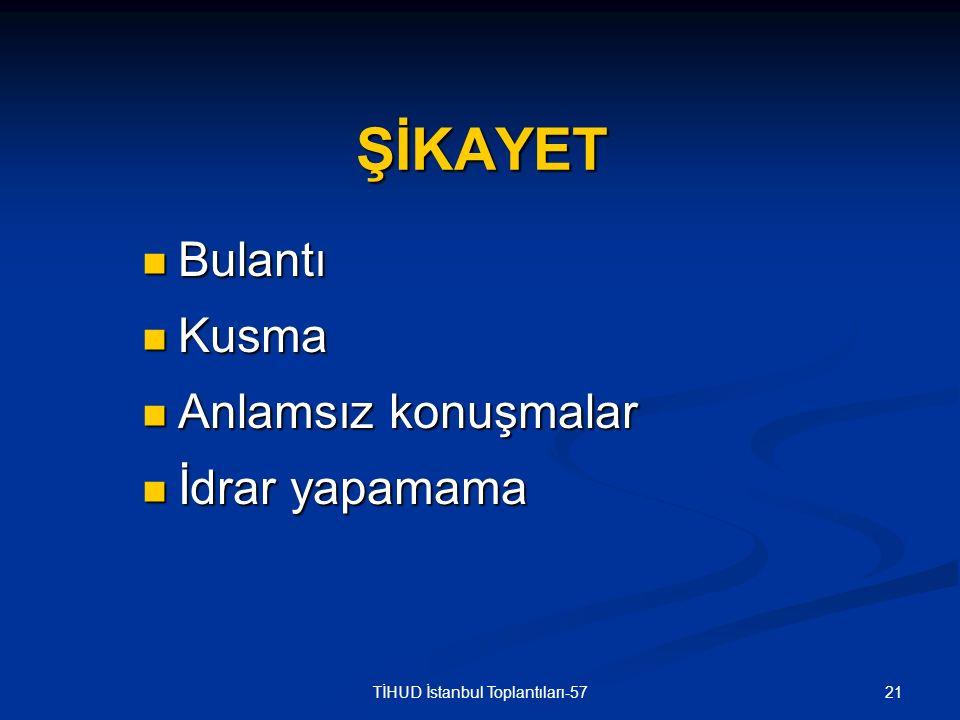21TİHUD İstanbul Toplantıları-57 ŞİKAYET Bulantı Bulantı Kusma Kusma Anlamsız konuşmalar Anlamsız konuşmalar İdrar yapamama İdrar yapamama