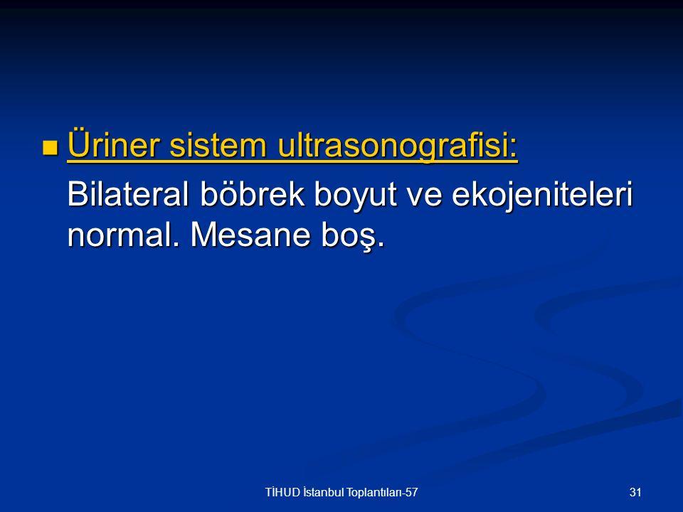 31TİHUD İstanbul Toplantıları-57 Üriner sistem ultrasonografisi: Üriner sistem ultrasonografisi: Bilateral böbrek boyut ve ekojeniteleri normal. Mesan