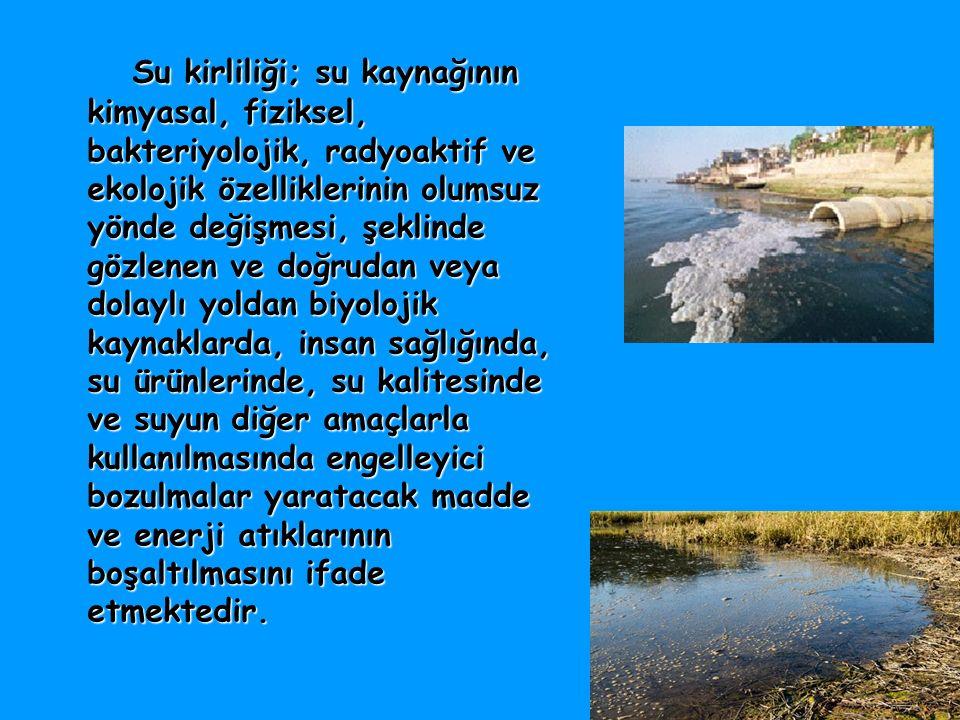 Su kirliliği; su kaynağının kimyasal, fiziksel, bakteriyolojik, radyoaktif ve ekolojik özelliklerinin olumsuz yönde değişmesi, şeklinde gözlenen ve do