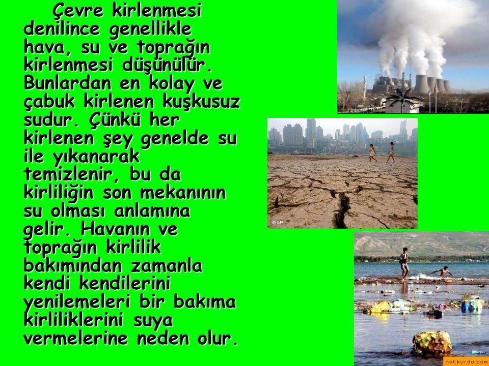 Çevre kirlenmesi denilince genellikle hava, su ve toprağın kirlenmesi düşünülür. Bunlardan en kolay ve çabuk kirlenen kuşkusuz sudur. Çünkü her kirlen