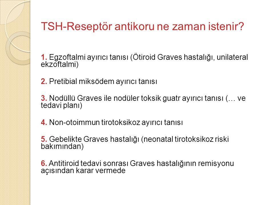 TSH-Reseptör antikoru ne zaman istenir? 1. Egzoftalmi ayırıcı tanısı (Ötiroid Graves hastalığı, unilateral ekzoftalmi) 2. Pretibial miksödem ayırıcı t