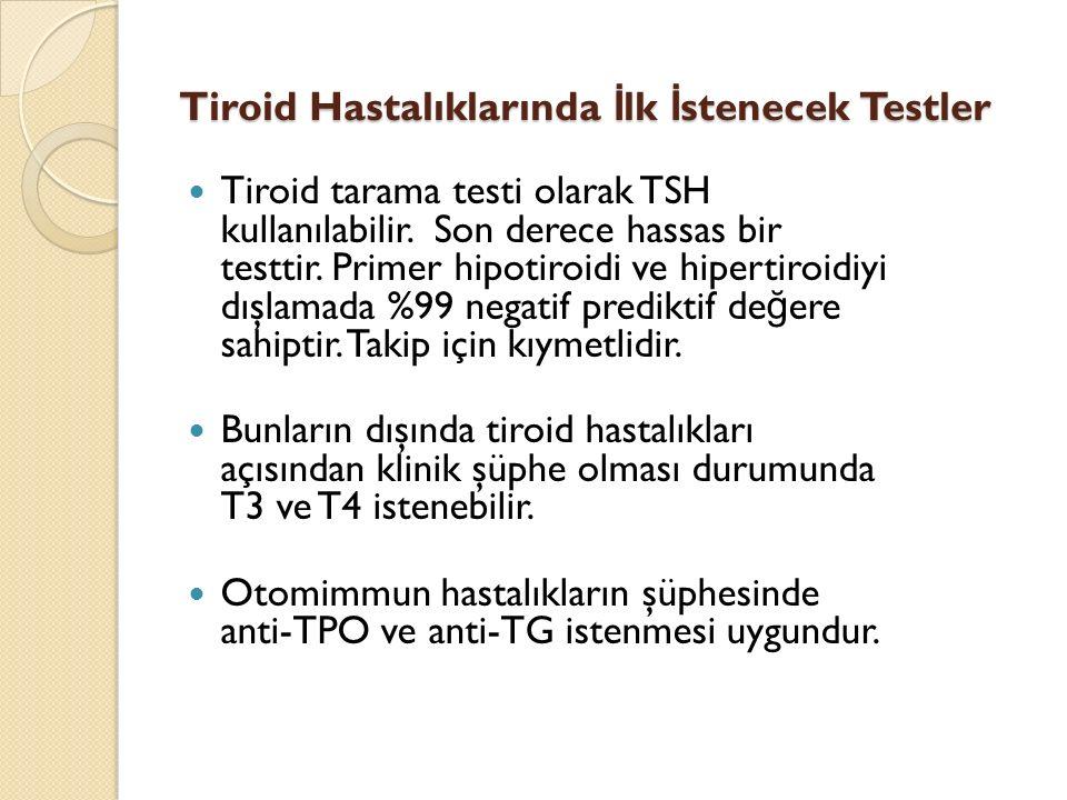 Tiroid tarama testi olarak TSH kullanılabilir. Son derece hassas bir testtir. Primer hipotiroidi ve hipertiroidiyi dışlamada %99 negatif prediktif de