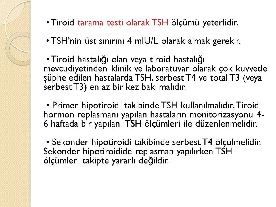 Tiroid tarama testi olarak TSH ölçümü yeterlidir. TSH'nin üst sınırını 4 mIU/L olarak almak gerekir. Tiroid hastalı ğ ı olan veya tiroid hastalı ğ ı m