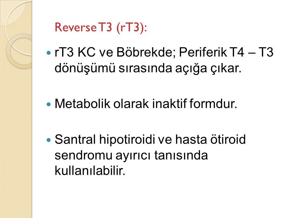 Reverse T3 (rT3): rT3 KC ve Böbrekde; Periferik T4 – T3 dönüşümü sırasında açığa çıkar. Metabolik olarak inaktif formdur. Santral hipotiroidi ve hasta