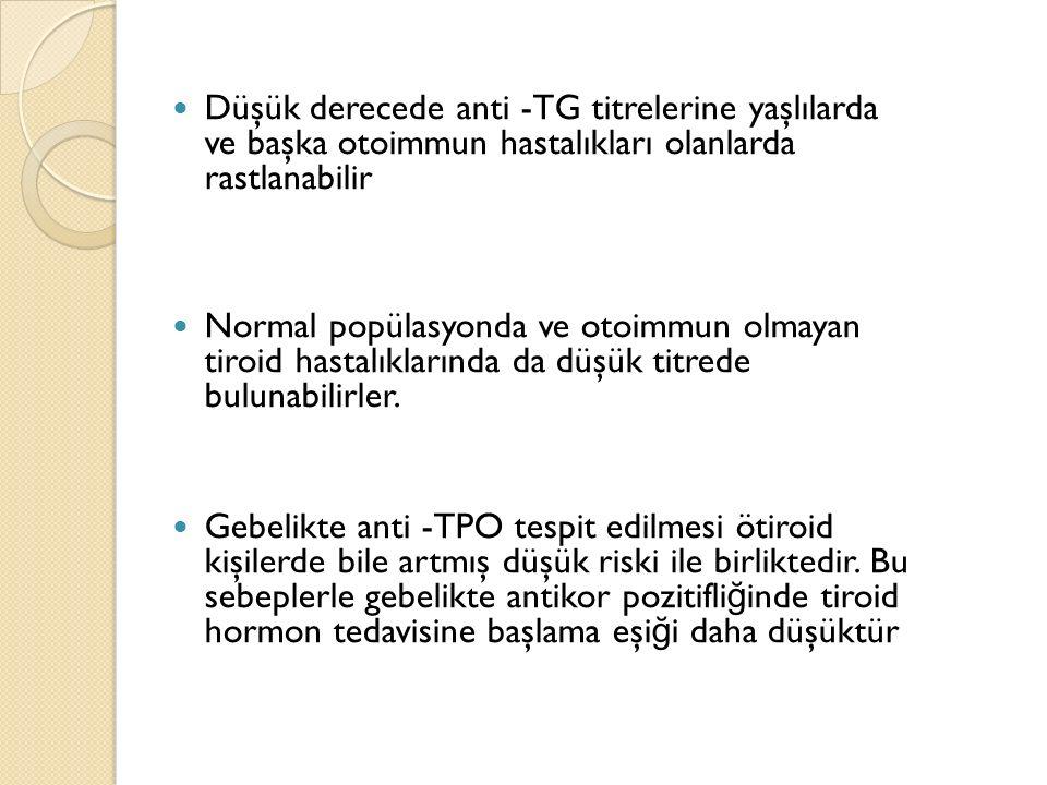 Düşük derecede anti -TG titrelerine yaşlılarda ve başka otoimmun hastalıkları olanlarda rastlanabilir Normal popülasyonda ve otoimmun olmayan tiroid h