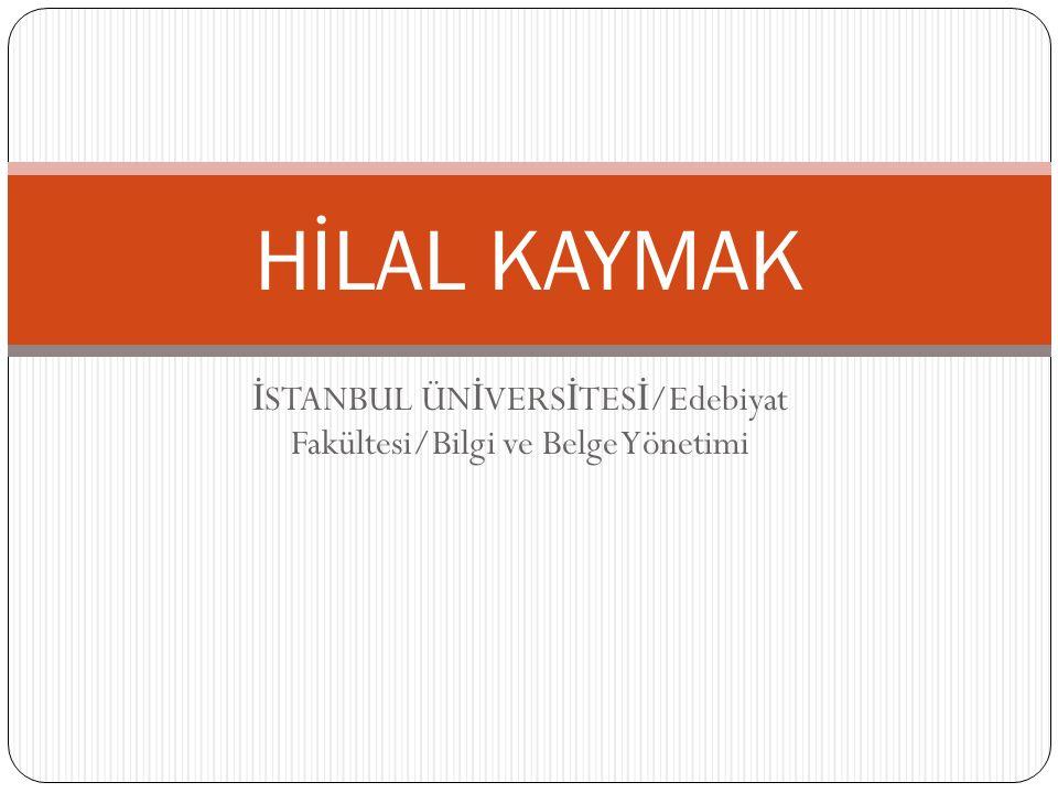 İ STANBUL ÜN İ VERS İ TES İ /Edebiyat Fakültesi/Bilgi ve Belge Yönetimi HİLAL KAYMAK