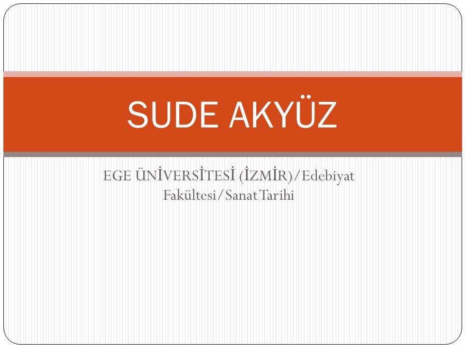 EGE ÜN İ VERS İ TES İ ( İ ZM İ R)/Edebiyat Fakültesi/Sanat Tarihi SUDE AKYÜZ