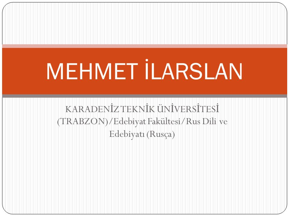 KARADEN İ Z TEKN İ K ÜN İ VERS İ TES İ (TRABZON)/Edebiyat Fakültesi/Rus Dili ve Edebiyatı (Rusça) MEHMET İLARSLAN