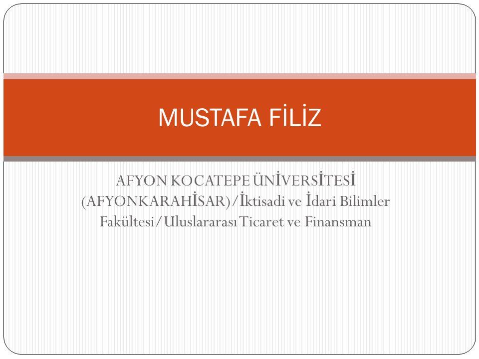 AFYON KOCATEPE ÜN İ VERS İ TES İ (AFYONKARAH İ SAR)/ İ ktisadi ve İ dari Bilimler Fakültesi/Uluslararası Ticaret ve Finansman MUSTAFA FİLİZ