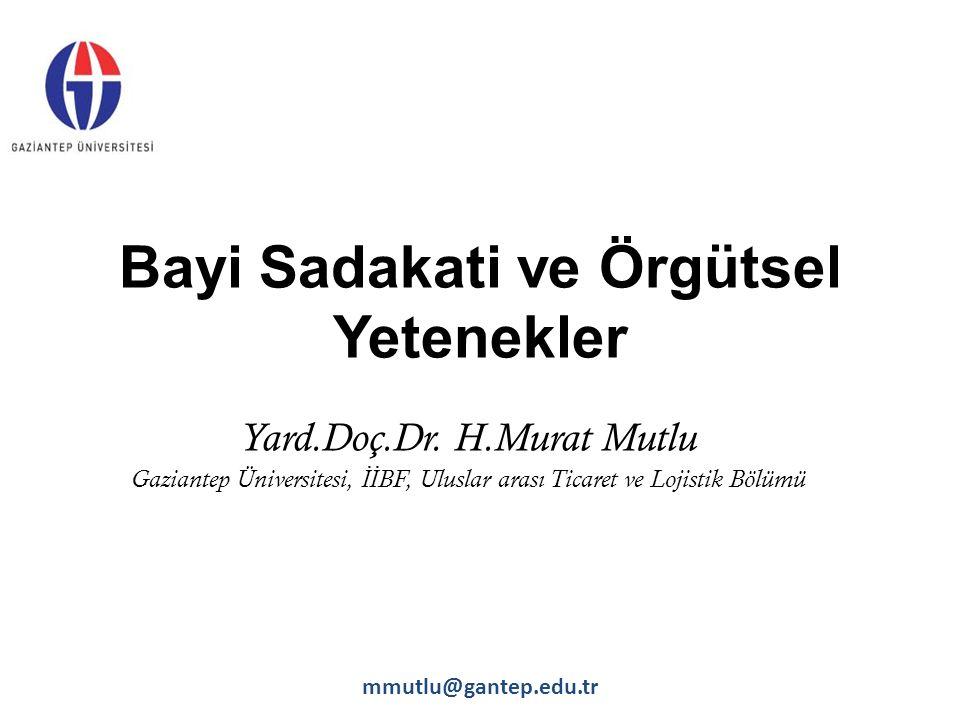 Bayi Sadakati ve Örgütsel Yetenekler Yard.Doç.Dr. H.Murat Mutlu Gaziantep Üniversitesi, İİ BF, Uluslar arası Ticaret ve Lojistik Bölümü mmutlu@gantep.