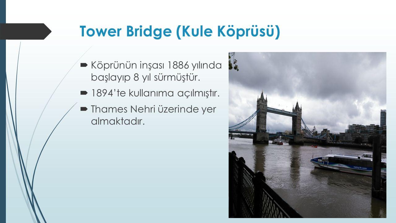 Tower Bridge (Kule Köprüsü)  Köprünün inşası 1886 yılında başlayıp 8 yıl sürmüştür.