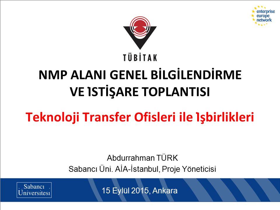 Teknoloji Transfer Ofisleri ile İşbirlikleri Abdurrahman TÜRK Sabancı Üni. AİA-İstanbul, Proje Yöneticisi 15 Eylül 2015, Ankara NMP ALANI GENEL BİLG