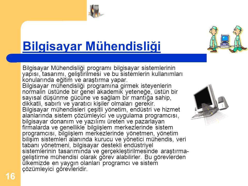 16 Bilgisayar Mühendisliği Bilgisayar Mühendisliği programı bilgisayar sistemlerinin yapısı, tasarımı, geliştirilmesi ve bu sistemlerin kullanımları konularında eğitim ve araştırma yapar.