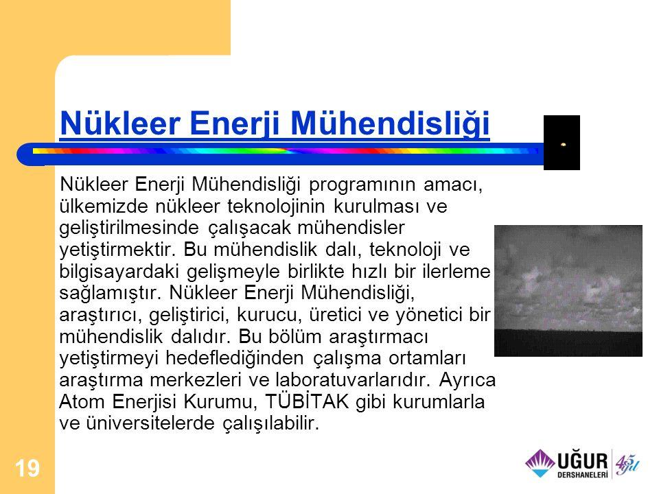 19 Nükleer Enerji Mühendisliği Nükleer Enerji Mühendisliği programının amacı, ülkemizde nükleer teknolojinin kurulması ve geliştirilmesinde çalışacak mühendisler yetiştirmektir.