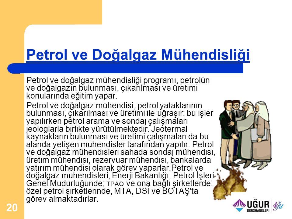 20 Petrol ve Doğalgaz Mühendisliği Petrol ve doğalgaz mühendisliği programı, petrolün ve doğalgazın bulunması, çıkarılması ve üretimi konularında eğit