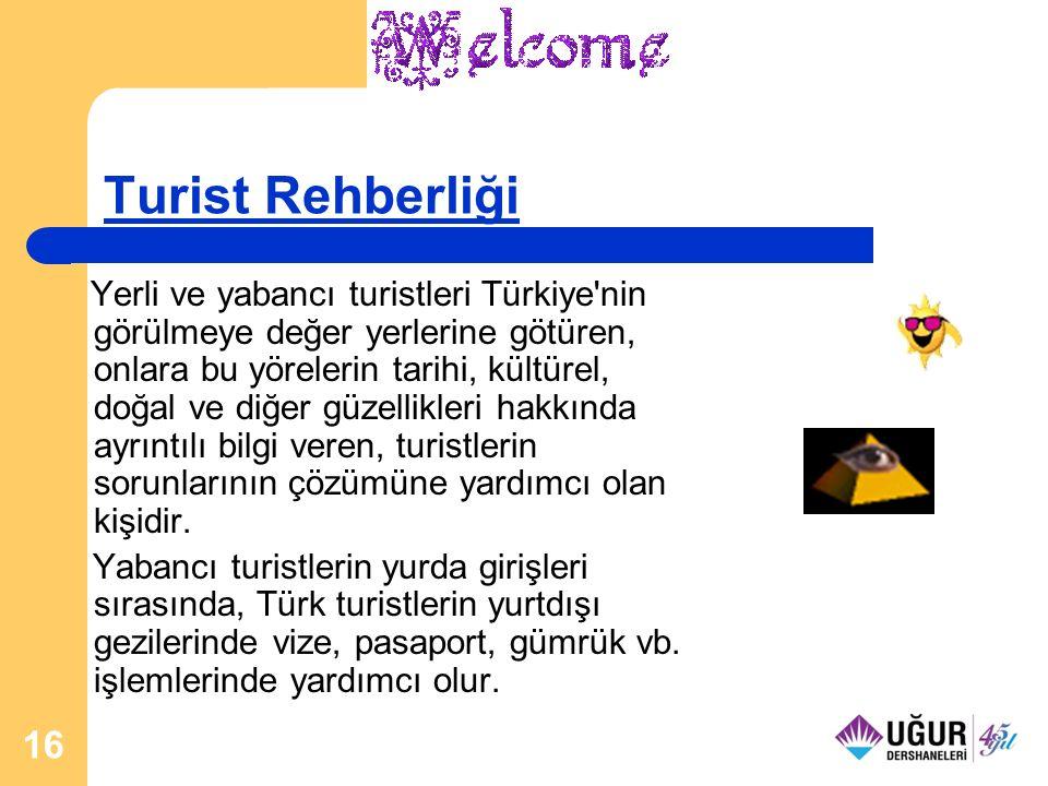 16 Turist Rehberliği Yerli ve yabancı turistleri Türkiye nin görülmeye değer yerlerine götüren, onlara bu yörelerin tarihi, kültürel, doğal ve diğer güzellikleri hakkında ayrıntılı bilgi veren, turistlerin sorunlarının çözümüne yardımcı olan kişidir.