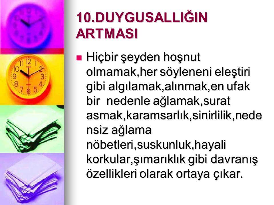 10.DUYGUSALLIĞIN ARTMASI Hiçbir şeyden hoşnut olmamak,her söyleneni eleştiri gibi algılamak,alınmak,en ufak bir nedenle ağlamak,surat asmak,karamsarlı