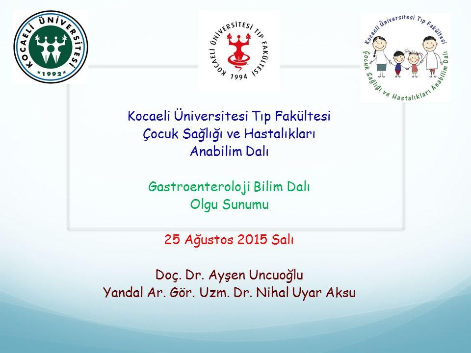 Kocaeli Üniversitesi Tıp Fakültesi Çocuk Sağlığı ve Hastalıkları Anabilim Dalı Gastroenteroloji Bilim Dalı Olgu Sunumu 25 Ağustos 2015 Salı Doç. Dr. A