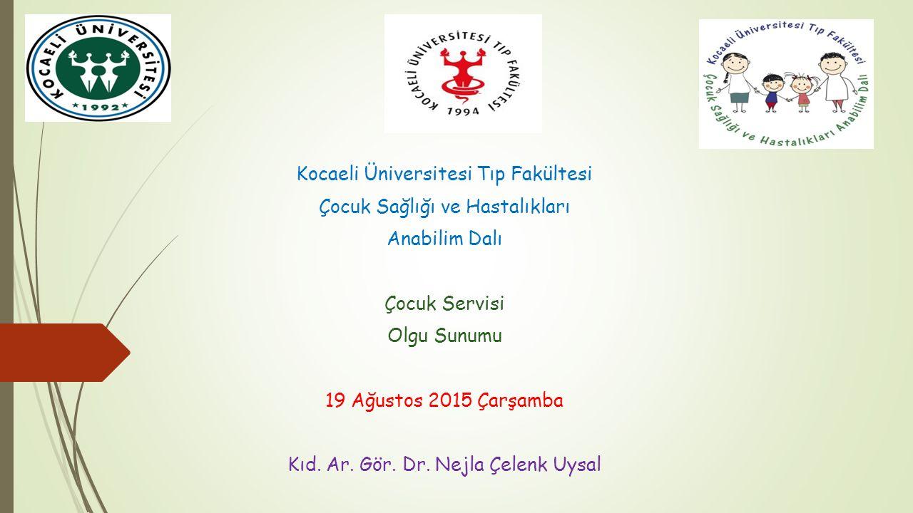 Kocaeli Üniversitesi Tıp Fakültesi Çocuk Sağlığı ve Hastalıkları Anabilim Dalı Çocuk Servisi Olgu Sunumu 19 Ağustos 2015 Çarşamba Kıd. Ar. Gör. Dr. Ne