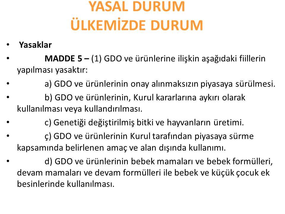 YASAL DURUM ÜLKEMİZDE DURUM Yasaklar MADDE 5 – (1) GDO ve ürünlerine ilişkin aşağıdaki fiillerin yapılması yasaktır: a) GDO ve ürünlerinin onay alınma