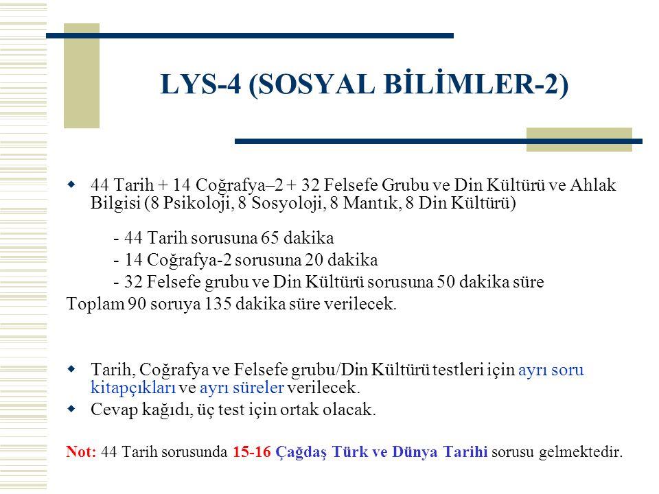 LYS-4 (SOSYAL BİLİMLER-2)  44 Tarih + 14 Coğrafya–2 + 32 Felsefe Grubu ve Din Kültürü ve Ahlak Bilgisi (8 Psikoloji, 8 Sosyoloji, 8 Mantık, 8 Din Kül