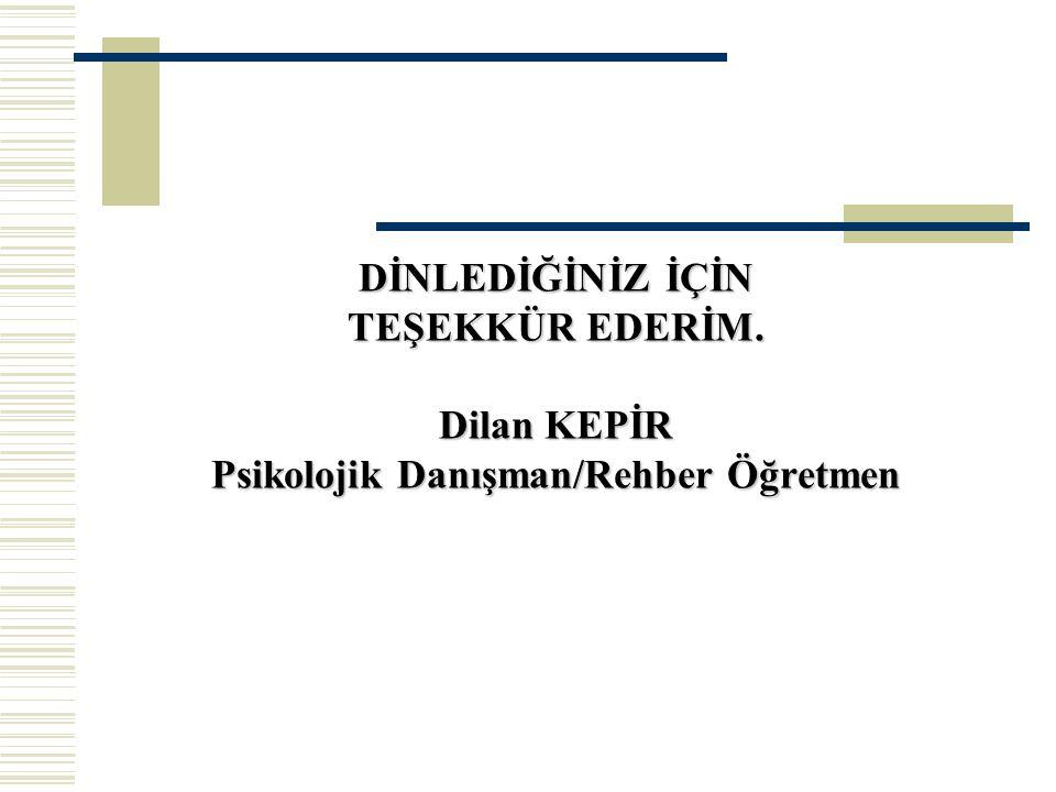 DİNLEDİĞİNİZ İÇİN TEŞEKKÜR EDERİM. Dilan KEPİR Psikolojik Danışman/Rehber Öğretmen