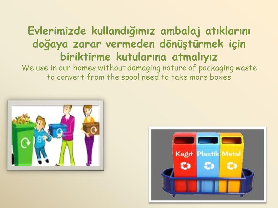Evlerimizde kullandığımız ambalaj atıklarını doğaya zarar vermeden dönüştürmek için biriktirme kutularına atmalıyız We use in our homes without damagi