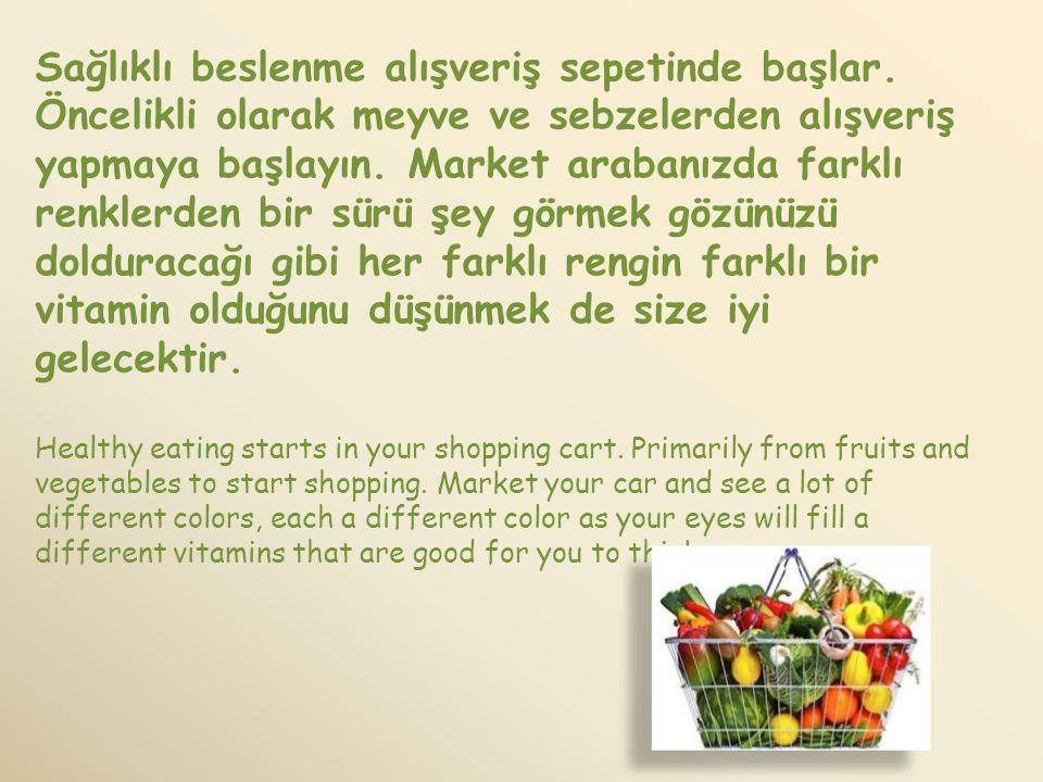 Sağlıklı beslenme alışveriş sepetinde başlar. Öncelikli olarak meyve ve sebzelerden alışveriş yapmaya başlayın. Market arabanızda farklı renklerden bi
