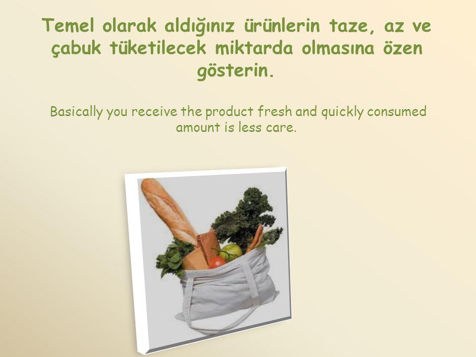 Temel olarak aldığınız ürünlerin taze, az ve çabuk tüketilecek miktarda olmasına özen gösterin. Basically you receive the product fresh and quickly co
