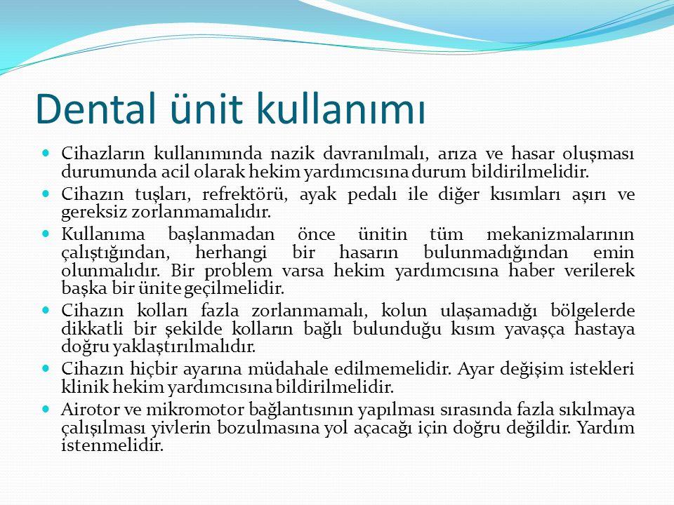 Dental ünit kullanımı Cihazların kullanımında nazik davranılmalı, arıza ve hasar oluşması durumunda acil olarak hekim yardımcısına durum bildirilmelid