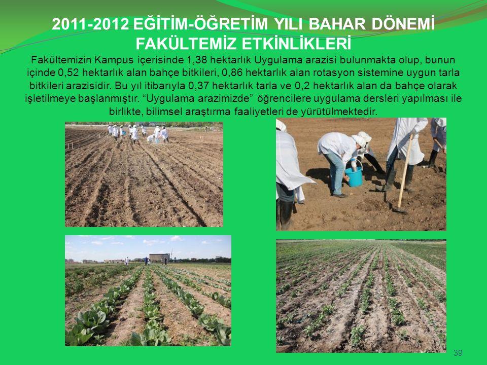 2011-2012 EĞİTİM-ÖĞRETİM YILI BAHAR DÖNEMİ FAKÜLTEMİZ ETKİNLİKLERİ Fakültemizin Kampus içerisinde 1,38 hektarlık Uygulama arazisi bulunmakta olup, bunun içinde 0,52 hektarlık alan bahçe bitkileri, 0,86 hektarlık alan rotasyon sistemine uygun tarla bitkileri arazisidir.