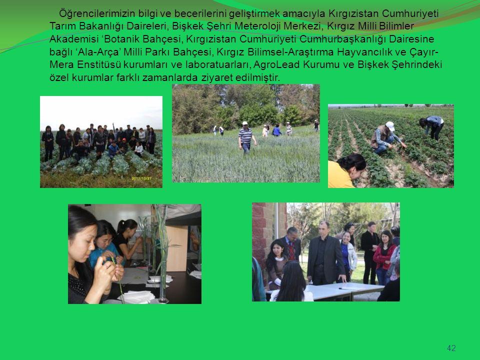 Öğrencilerimizin bilgi ve becerilerini geliştirmek amacıyla Kırgızistan Cumhuriyeti Tarım Bakanlığı Daireleri, Bişkek Şehri Meteroloji Merkezi, Kırgız Milli Bilimler Akademisi 'Botanik Bahçesi, Kırgızistan Cumhuriyeti Cumhurbaşkanlığı Dairesine bağlı 'Ala-Arça' Milli Parkı Bahçesi, Kırgız Bilimsel-Araştırma Hayvancılık ve Çayır- Mera Enstitüsü kurumları ve laboratuarları, AgroLead Kurumu ve Bişkek Şehrindeki özel kurumlar farklı zamanlarda ziyaret edilmiştir.