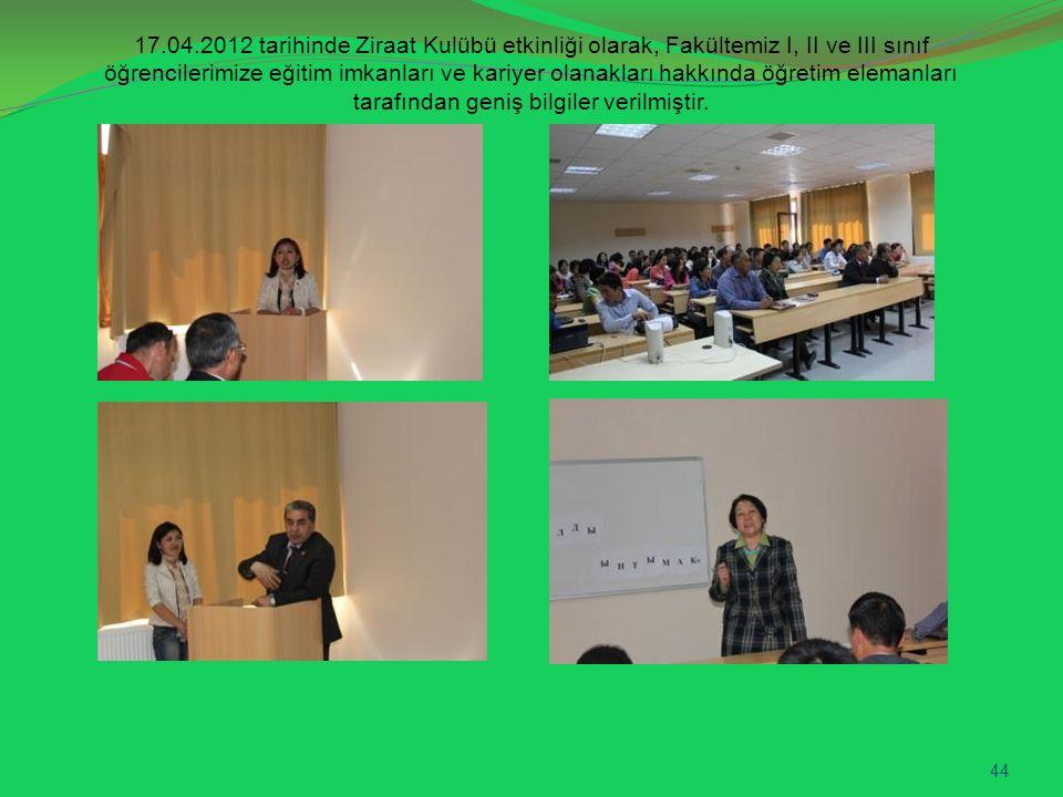 17.04.2012 tarihinde Ziraat Kulübü etkinliği olarak, Fakültemiz I, II ve III sınıf öğrencilerimize eğitim imkanları ve kariyer olanakları hakkında öğr