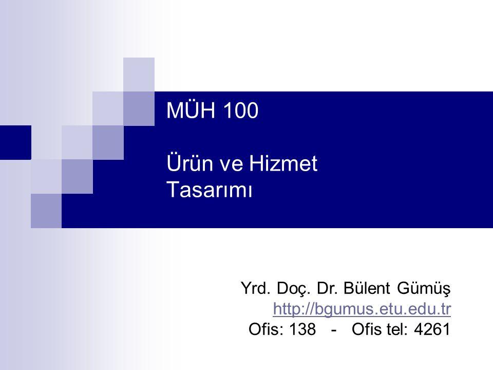 MÜH 100 Ürün ve Hizmet Tasarımı Yrd. Doç. Dr. Bülent Gümüş http://bgumus.etu.edu.tr Ofis: 138 - Ofis tel: 4261 http://bgumus.etu.edu.tr