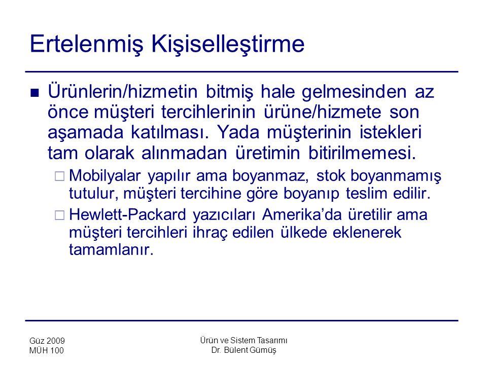 Ürün ve Sistem Tasarımı Dr. Bülent Gümüş Güz 2009 MÜH 100 Ertelenmiş Kişiselleştirme Ürünlerin/hizmetin bitmiş hale gelmesinden az önce müşteri tercih