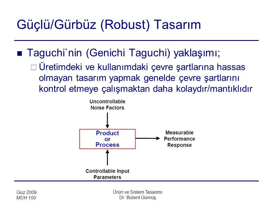 Ürün ve Sistem Tasarımı Dr. Bülent Gümüş Güz 2009 MÜH 100 Güçlü/Gürbüz (Robust) Tasarım Taguchi`nin (Genichi Taguchi) yaklaşımı;  Üretimdeki ve kulla