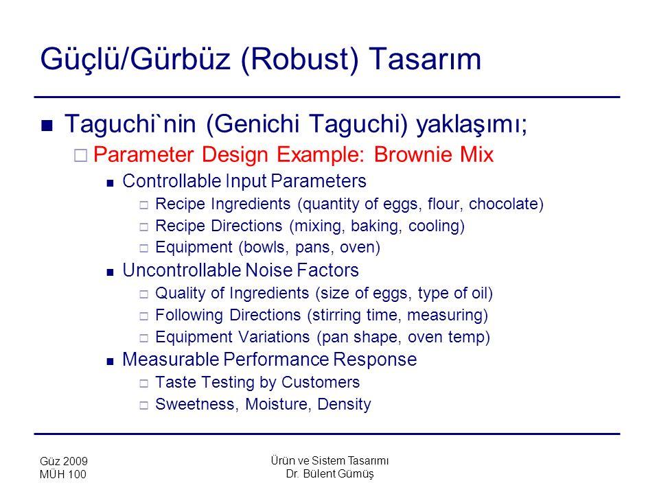 Ürün ve Sistem Tasarımı Dr. Bülent Gümüş Güz 2009 MÜH 100 Güçlü/Gürbüz (Robust) Tasarım Taguchi`nin (Genichi Taguchi) yaklaşımı;  Parameter Design Ex