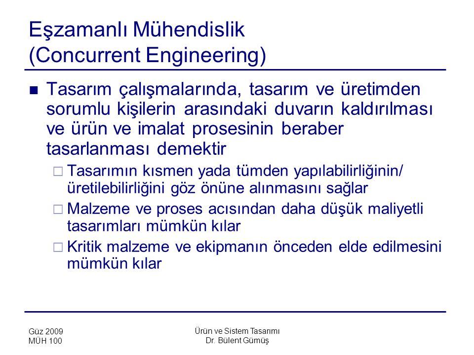 Ürün ve Sistem Tasarımı Dr. Bülent Gümüş Güz 2009 MÜH 100 Eşzamanlı Mühendislik (Concurrent Engineering) Tasarım çalışmalarında, tasarım ve üretimden