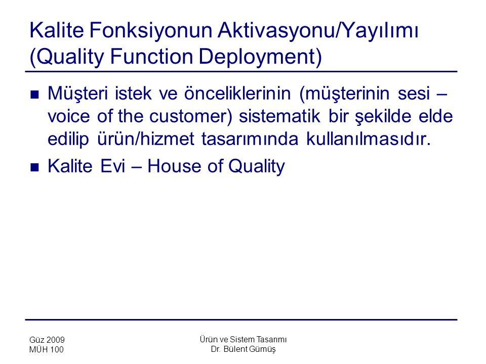 Ürün ve Sistem Tasarımı Dr. Bülent Gümüş Güz 2009 MÜH 100 Kalite Fonksiyonun Aktivasyonu/Yayılımı (Quality Function Deployment) Müşteri istek ve öncel