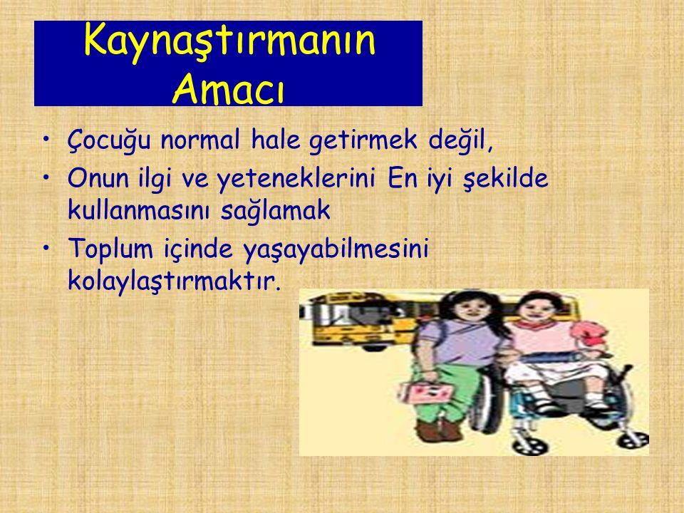 Kaynaştırmanın Amacı Çocuğu normal hale getirmek değil, Onun ilgi ve yeteneklerini En iyi şekilde kullanmasını sağlamak Toplum içinde yaşayabilmesini