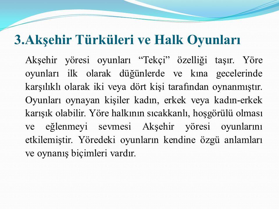 3.Akşehir Türküleri ve Halk Oyunları Akşehir yöresi oyunları Tekçi özelliği taşır.