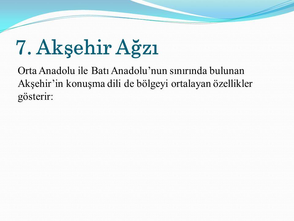 7. Akşehir Ağzı Orta Anadolu ile Batı Anadolu'nun sınırında bulunan Akşehir'in konuşma dili de bölgeyi ortalayan özellikler gösterir: